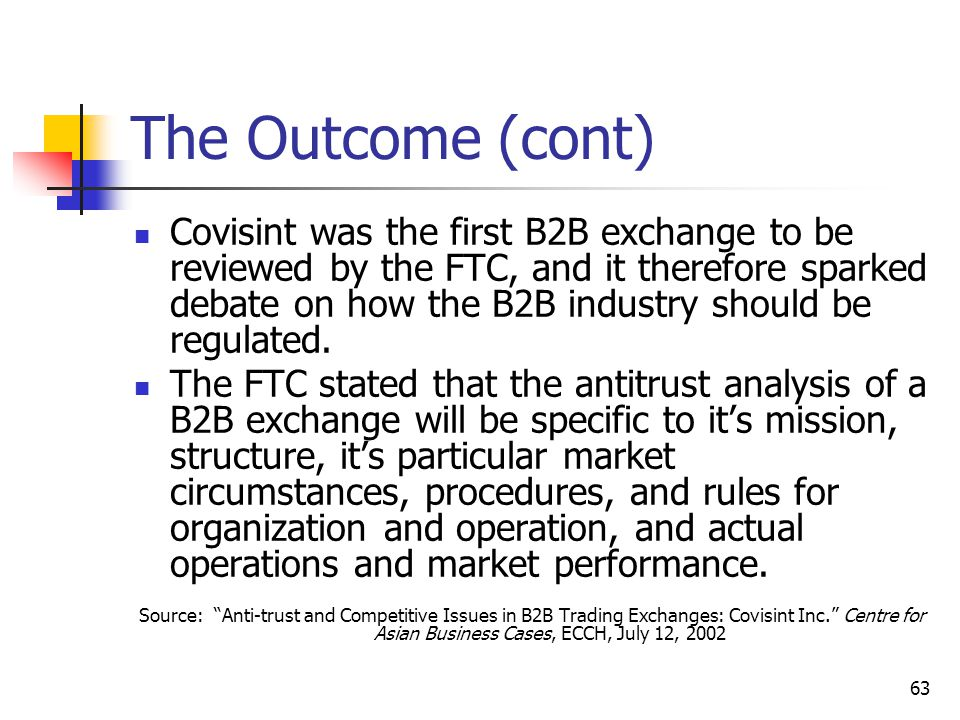 63 The Outcome (cont) Covisint was the first B2B exchange to be reviewed by the FTC, and it therefore sparked debate on how the B2B industry should be regulated.