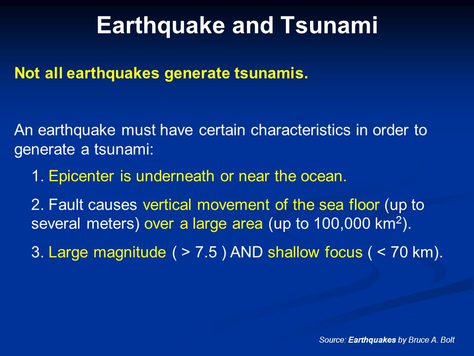 Earthquake and Tsunami Not all earthquakes generate tsunamis. An earthquake must have certain characteristics in order to generate a tsunami: Source: