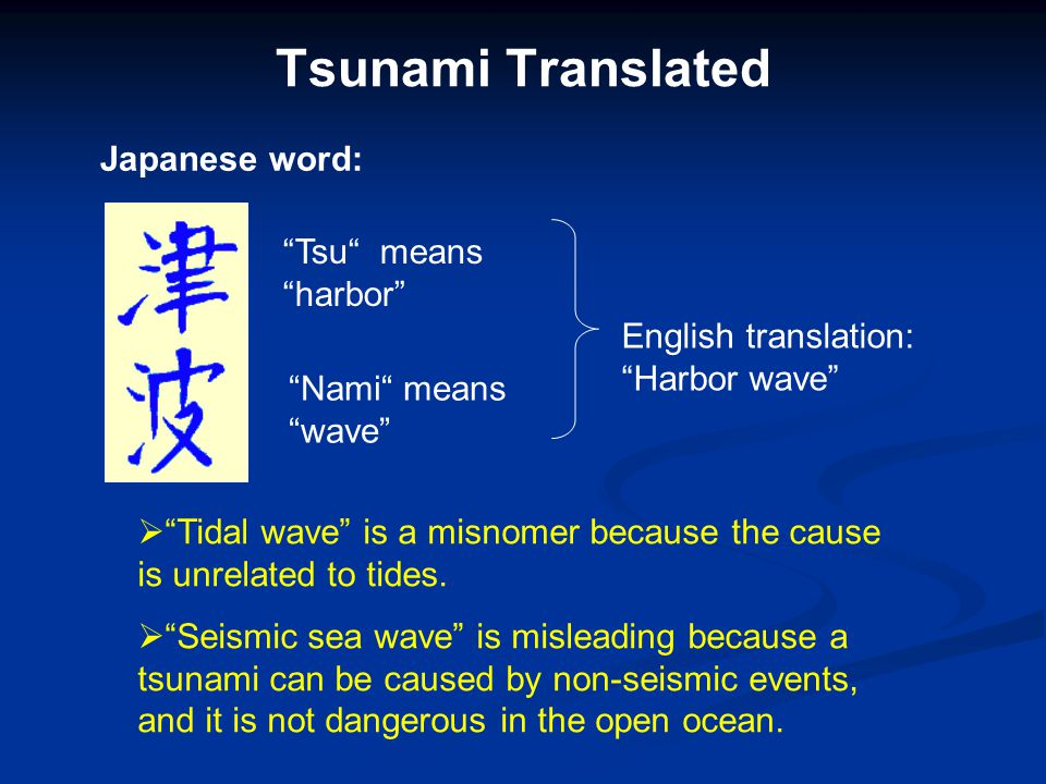 Tsunami Translated  Tidal wave is a misnomer because the cause is unrelated to tides.