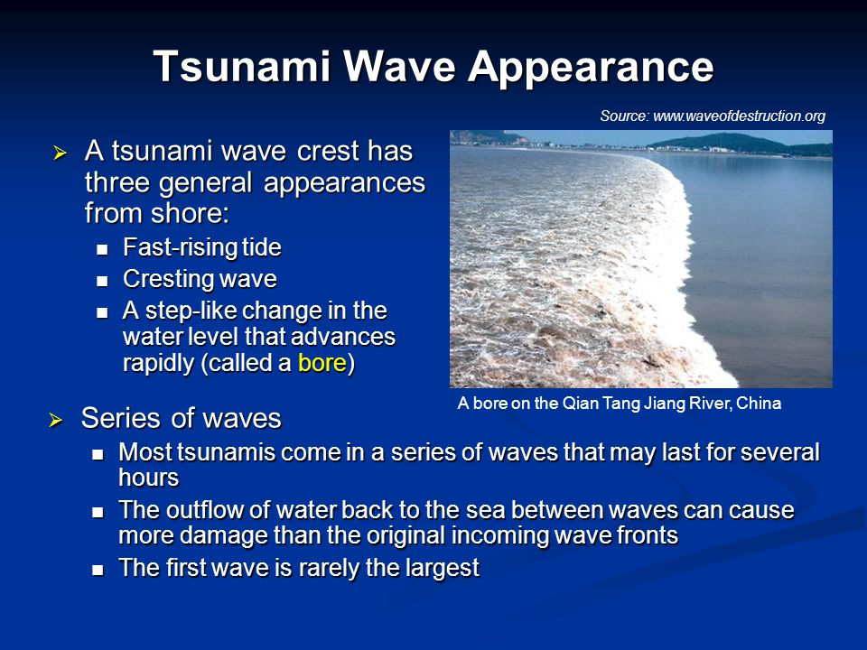 Tsunami Wave Appearance  A tsunami wave crest has three general appearances from shore: Fast-rising tide Fast-rising tide Cresting wave Cresting wave