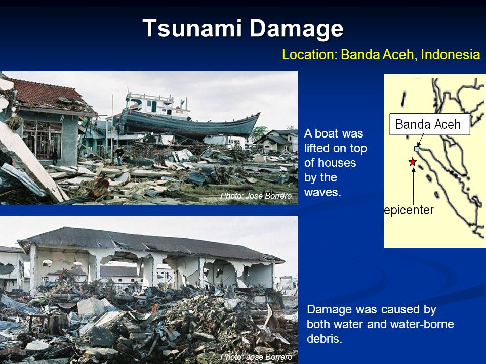 Tsunami Damage Location: Banda Aceh, Indonesia Damage was caused by both water and water-borne debris. A boat was lifted on top of houses by the waves
