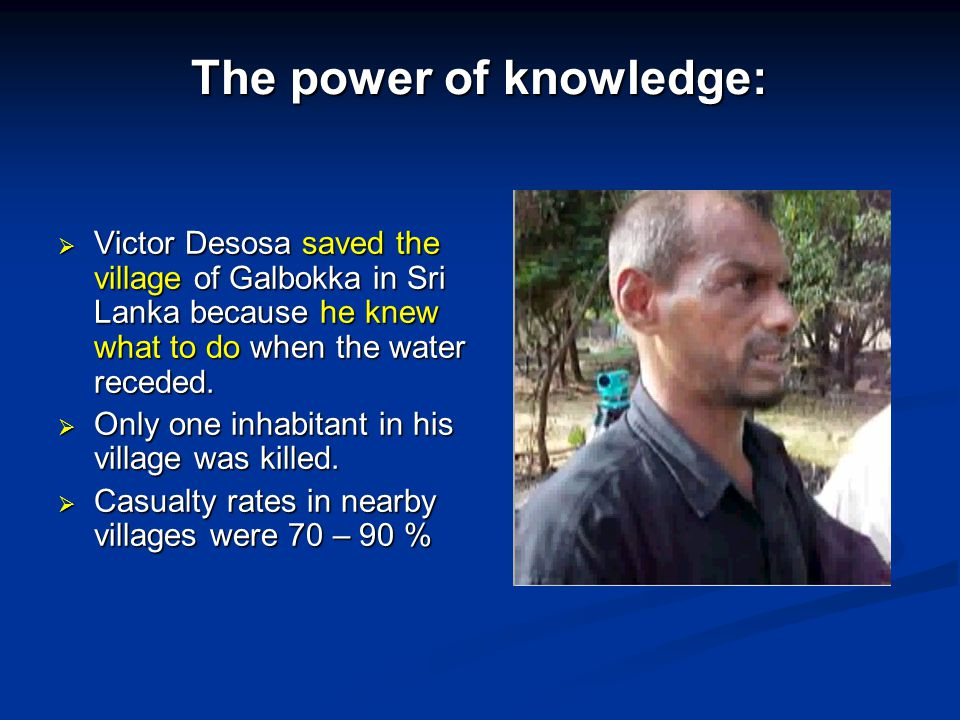 The power of knowledge:  Victor Desosa saved the village of Galbokka in Sri Lanka because he knew what to do when the water receded.  Only one inhab