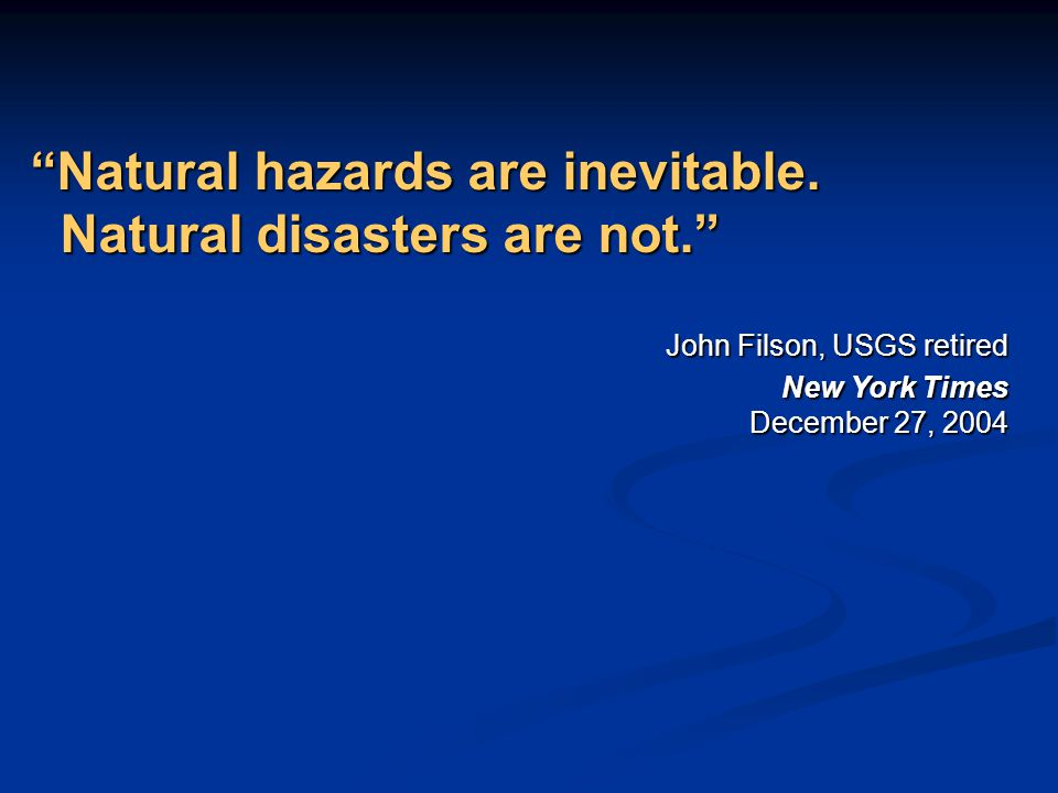 """Natural hazards are inevitable. Natural disasters are not."" John Filson, USGS retired New York Times December 27, 2004"