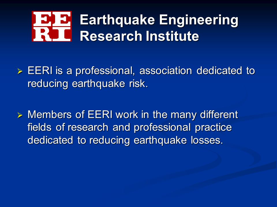 Earthquake Engineering Research Institute  EERI is a professional, association dedicated to reducing earthquake risk.  Members of EERI work in the m