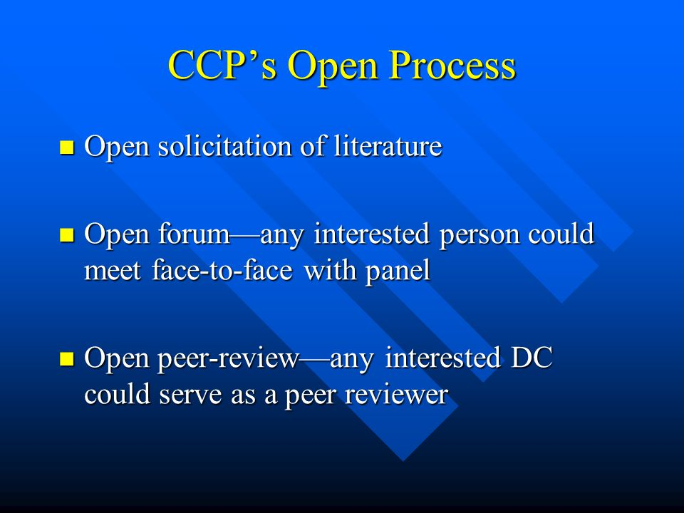 CCP's Open Process Open solicitation of literature Open solicitation of literature Open forum—any interested person could meet face-to-face with panel Open forum—any interested person could meet face-to-face with panel Open peer-review—any interested DC could serve as a peer reviewer Open peer-review—any interested DC could serve as a peer reviewer