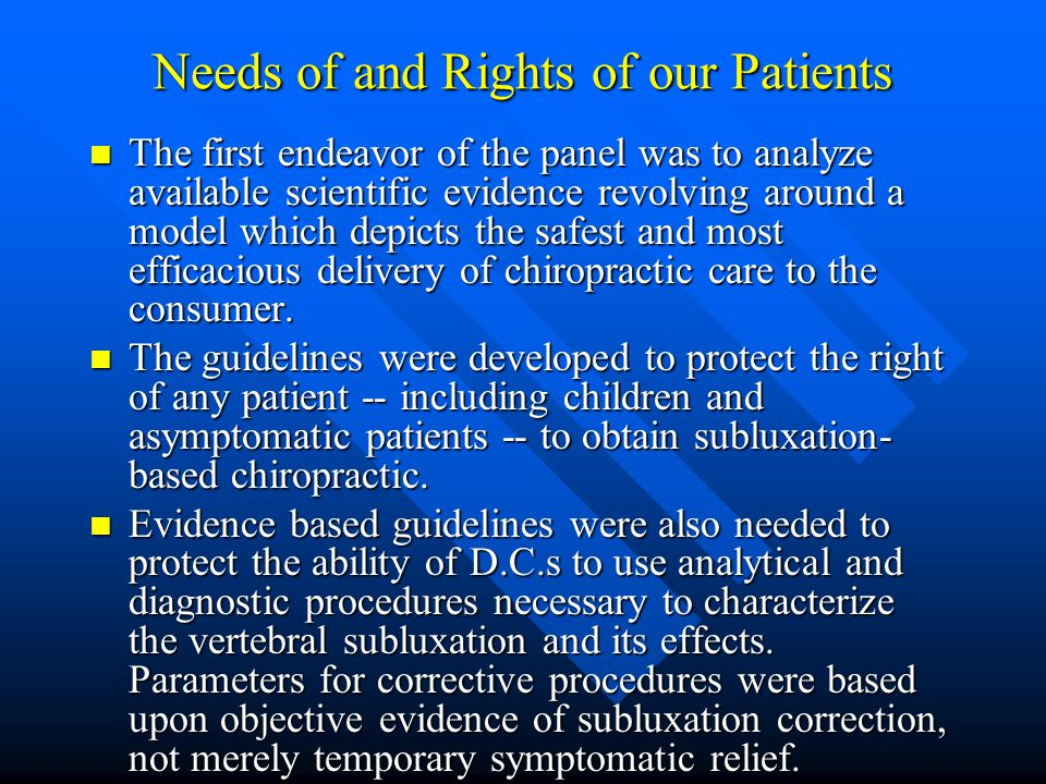Needs of and Rights of our Patients The first endeavor of the panel was to analyze available scientific evidence revolving around a model which depicts the safest and most efficacious delivery of chiropractic care to the consumer.