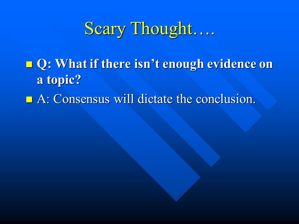 Scary Thought…. Q: What if there isn't enough evidence on a topic.