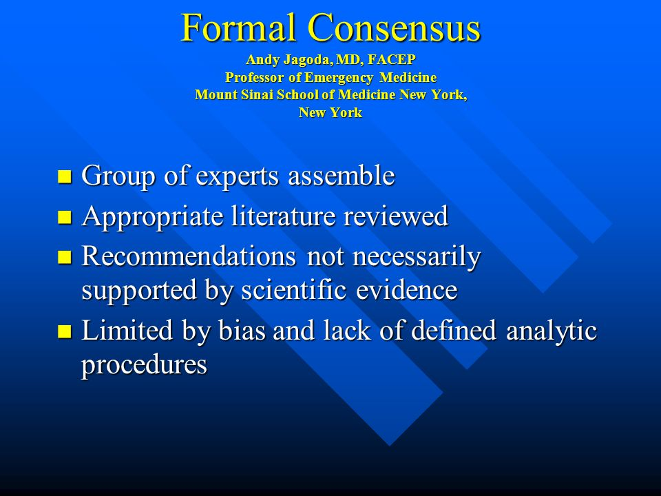 Formal Consensus Andy Jagoda, MD, FACEP Professor of Emergency Medicine Mount Sinai School of Medicine New York, New York Group of experts assemble Group of experts assemble Appropriate literature reviewed Appropriate literature reviewed Recommendations not necessarily supported by scientific evidence Recommendations not necessarily supported by scientific evidence Limited by bias and lack of defined analytic procedures Limited by bias and lack of defined analytic procedures