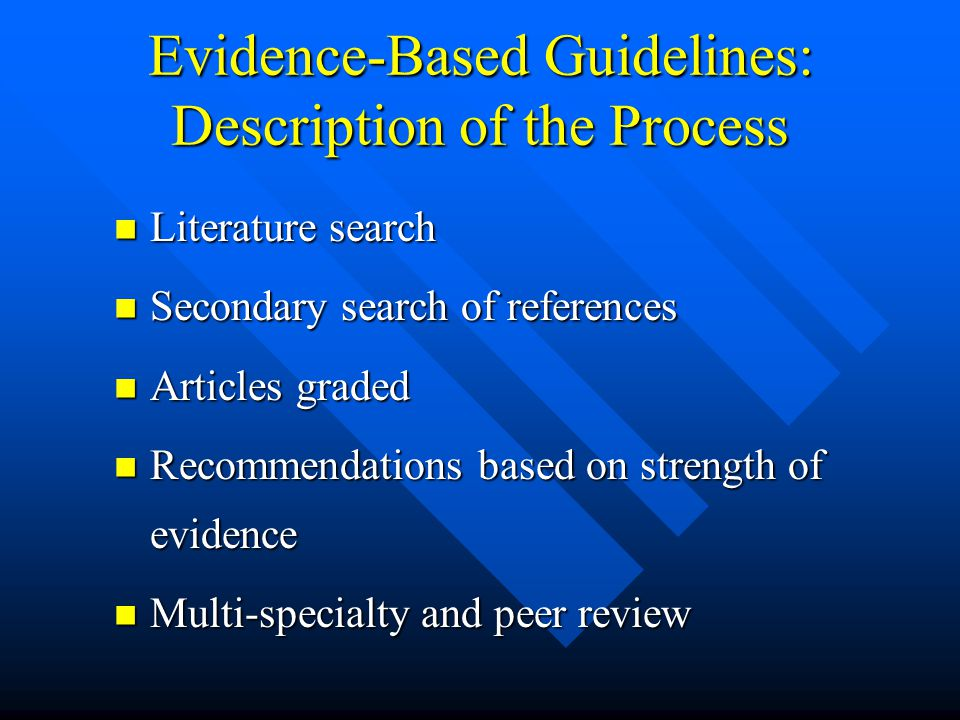 Evidence-Based Guidelines: Description of the Process Literature search Literature search Secondary search of references Secondary search of references Articles graded Articles graded Recommendations based on strength of evidence Recommendations based on strength of evidence Multi-specialty and peer review Multi-specialty and peer review