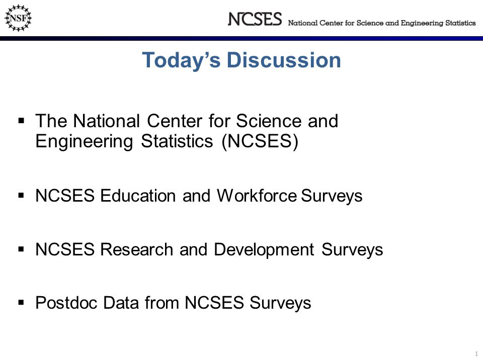 Today's Discussion  The National Center for Science and Engineering Statistics (NCSES)  NCSES Education and Workforce Surveys  NCSES Research and Development Surveys  Postdoc Data from NCSES Surveys 1