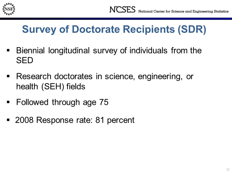 Biennial longitudinal survey of individuals from the SED  Research doctorates in science, engineering, or health (SEH) fields  Followed through age 75  2008 Response rate: 81 percent Survey of Doctorate Recipients (SDR) 21