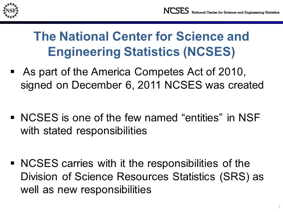 The National Center for Science and Engineering Statistics (NCSES)  As part of the America Competes Act of 2010, signed on December 6, 2011 NCSES was created  NCSES is one of the few named entities in NSF with stated responsibilities  NCSES carries with it the responsibilities of the Division of Science Resources Statistics (SRS) as well as new responsibilities 2