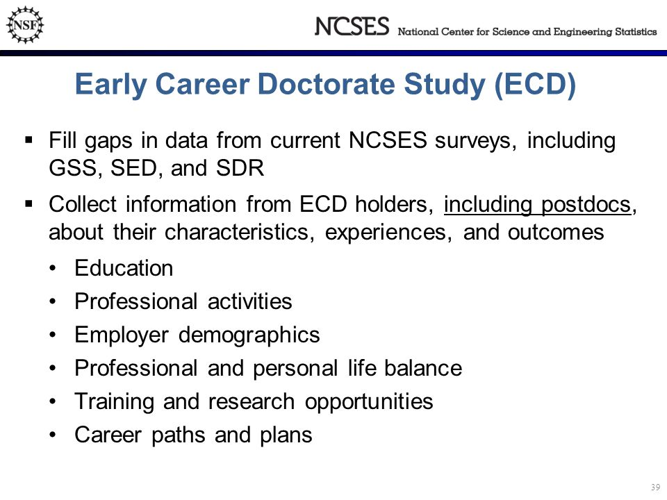 Early Career Doctorate Study (ECD)  Fill gaps in data from current NCSES surveys, including GSS, SED, and SDR  Collect information from ECD holders, including postdocs, about their characteristics, experiences, and outcomes Education Professional activities Employer demographics Professional and personal life balance Training and research opportunities Career paths and plans 39