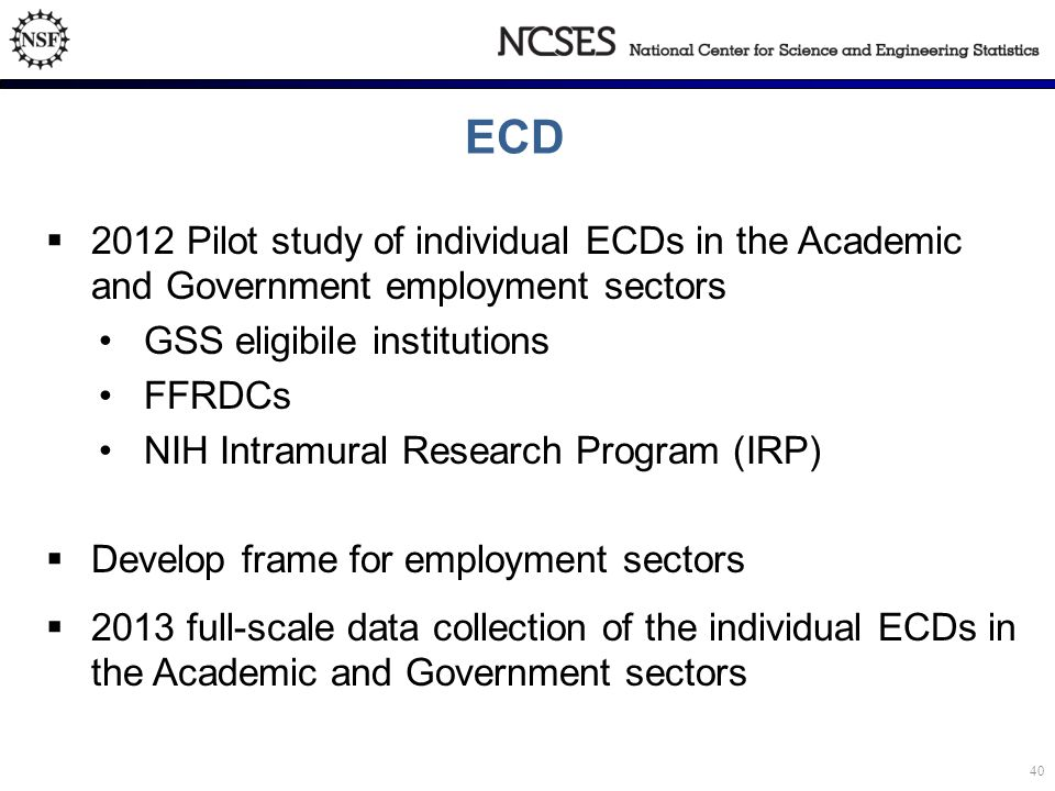ECD  2012 Pilot study of individual ECDs in the Academic and Government employment sectors GSS eligibile institutions FFRDCs NIH Intramural Research Program (IRP)  Develop frame for employment sectors  2013 full-scale data collection of the individual ECDs in the Academic and Government sectors 40