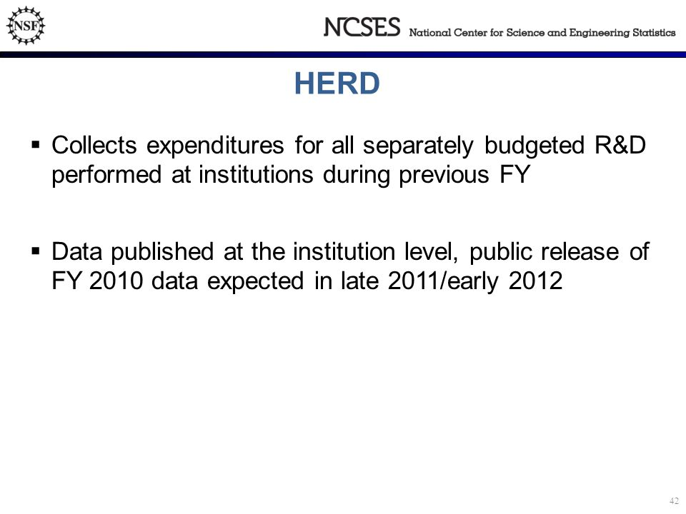 HERD  Collects expenditures for all separately budgeted R&D performed at institutions during previous FY  Data published at the institution level, public release of FY 2010 data expected in late 2011/early 2012 42
