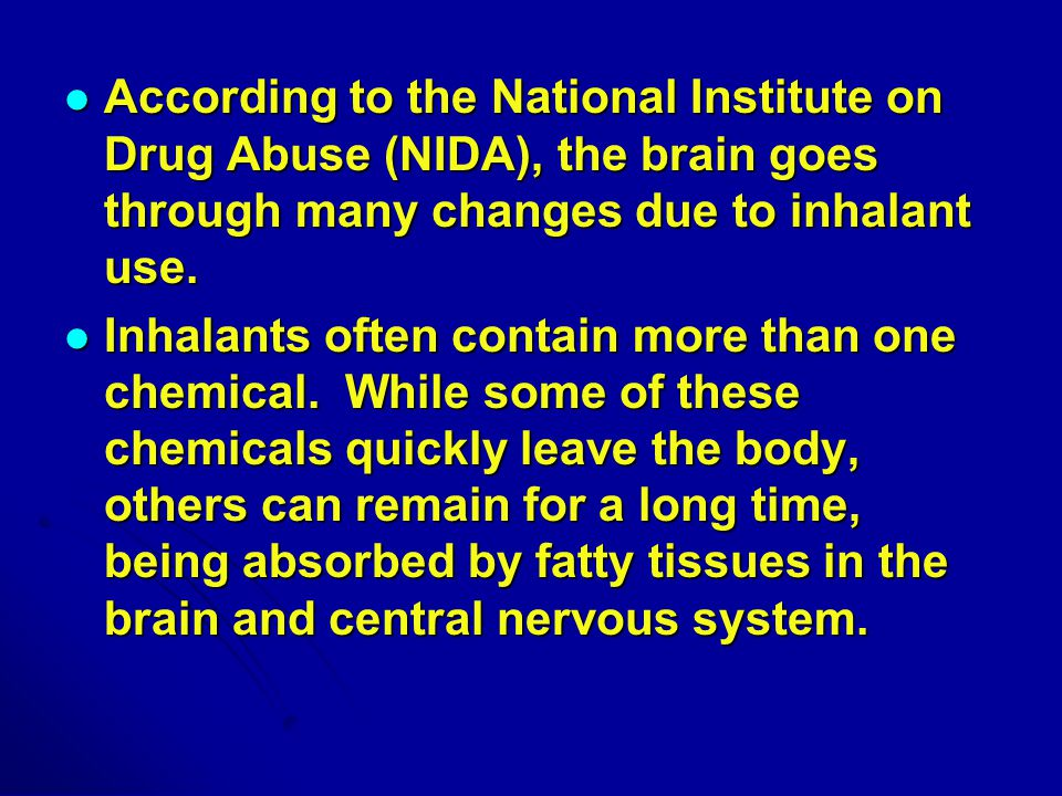 According to the National Institute on Drug Abuse (NIDA), the brain goes through many changes due to inhalant use.