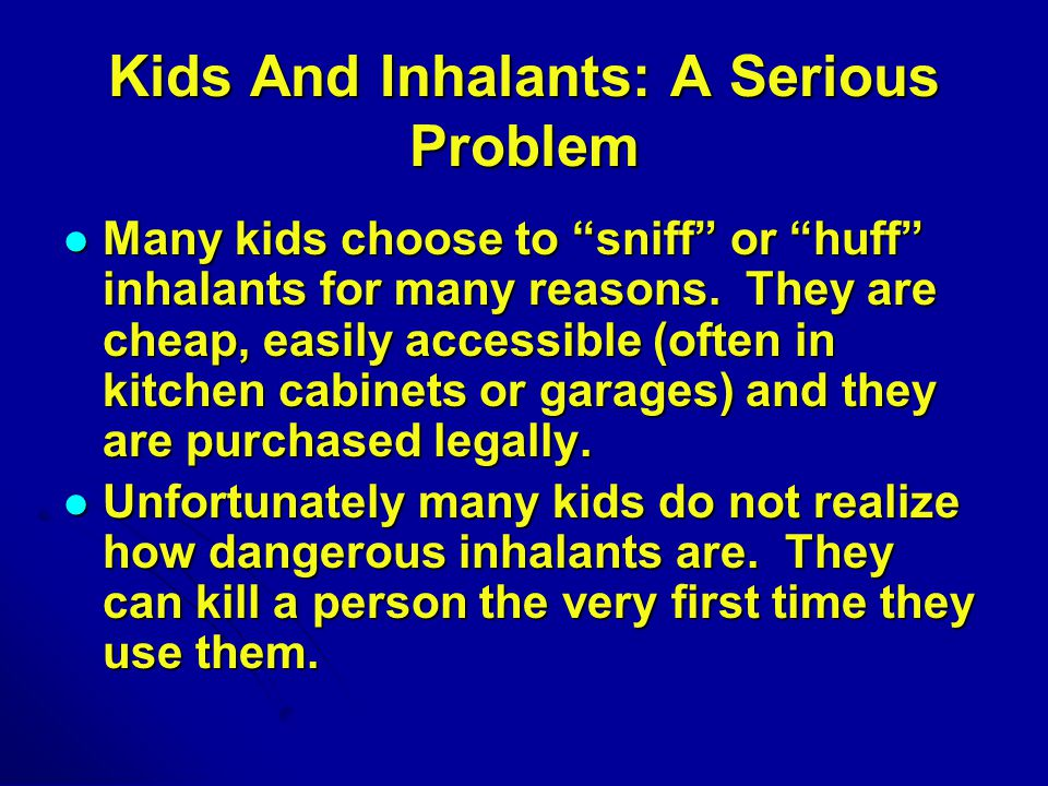 Kids And Inhalants: A Serious Problem Many kids choose to sniff or huff inhalants for many reasons.