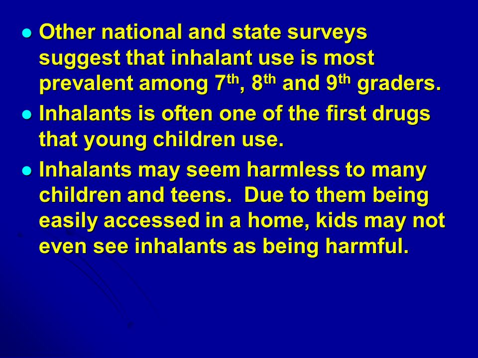 Other national and state surveys suggest that inhalant use is most prevalent among 7 th, 8 th and 9 th graders.