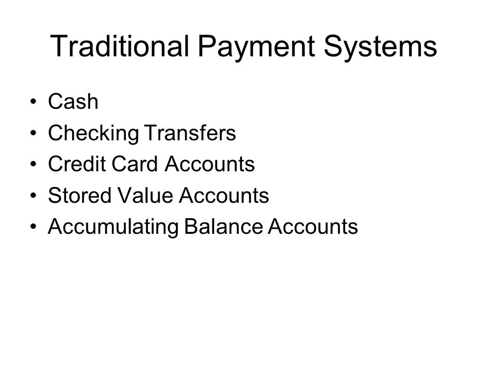Traditional Payment Systems Cash Checking Transfers Credit Card Accounts Stored Value Accounts Accumulating Balance Accounts
