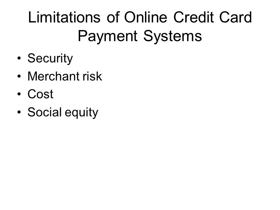 Limitations of Online Credit Card Payment Systems Security Merchant risk Cost Social equity
