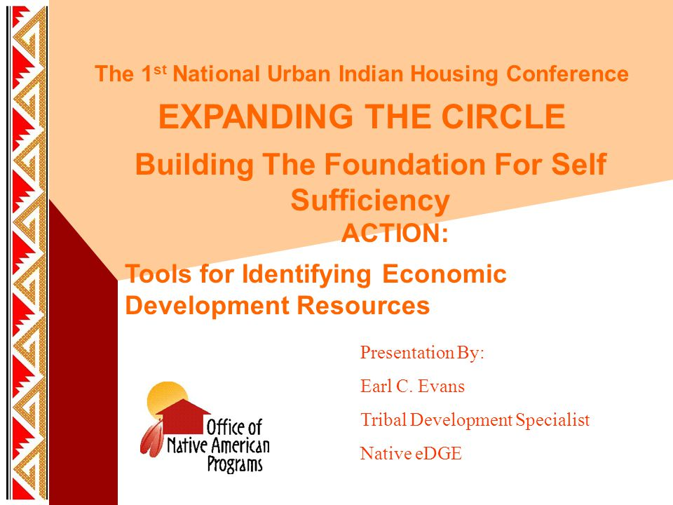 The 1 st National Urban Indian Housing Conference EXPANDING THE CIRCLE Building The Foundation For Self Sufficiency ACTION: Tools for Identifying Economic Development Resources Presentation By: Earl C.