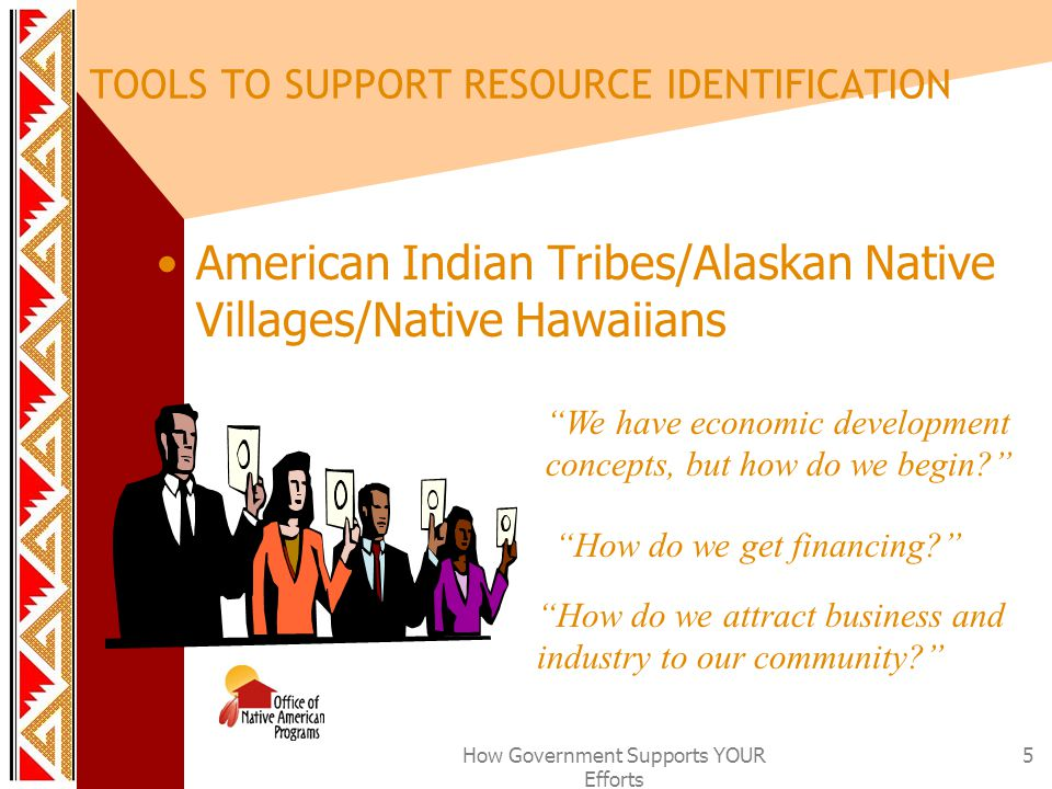 How Government Supports YOUR Efforts 5 TOOLS TO SUPPORT RESOURCE IDENTIFICATION American Indian Tribes/Alaskan Native Villages/Native Hawaiians We have economic development concepts, but how do we begin? How do we get financing? How do we attract business and industry to our community?