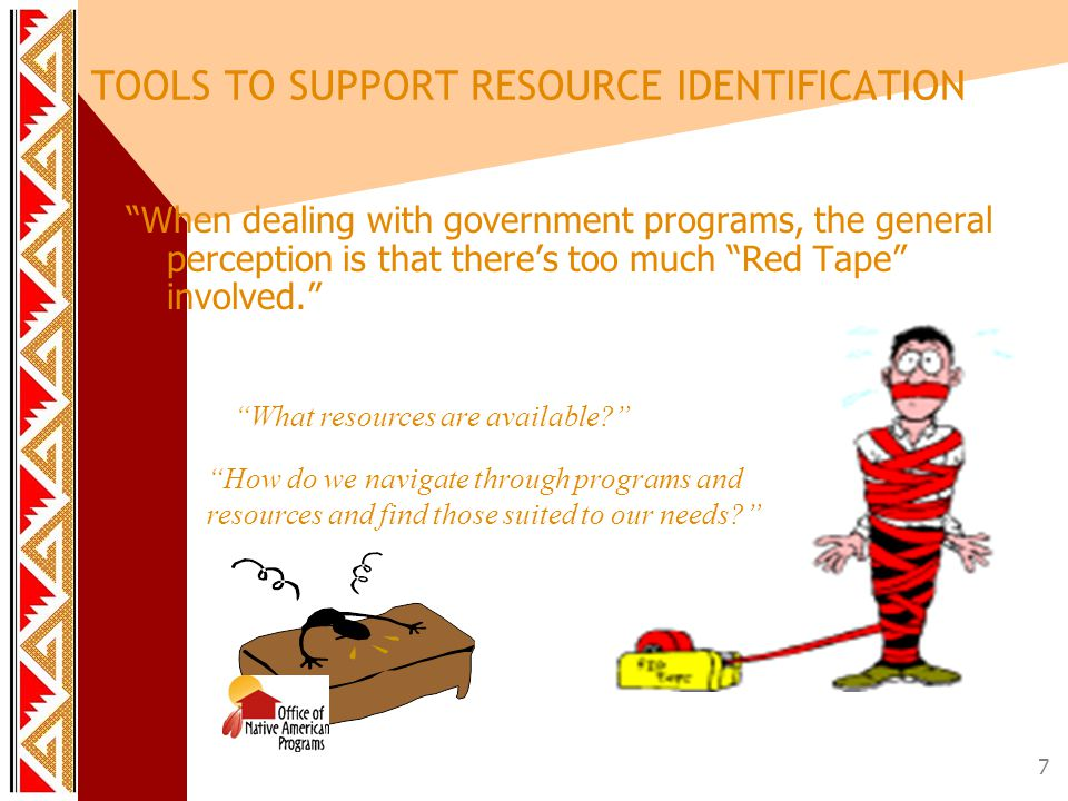 7 When dealing with government programs, the general perception is that there's too much Red Tape involved. TOOLS TO SUPPORT RESOURCE IDENTIFICATION What resources are available? How do we navigate through programs and resources and find those suited to our needs?