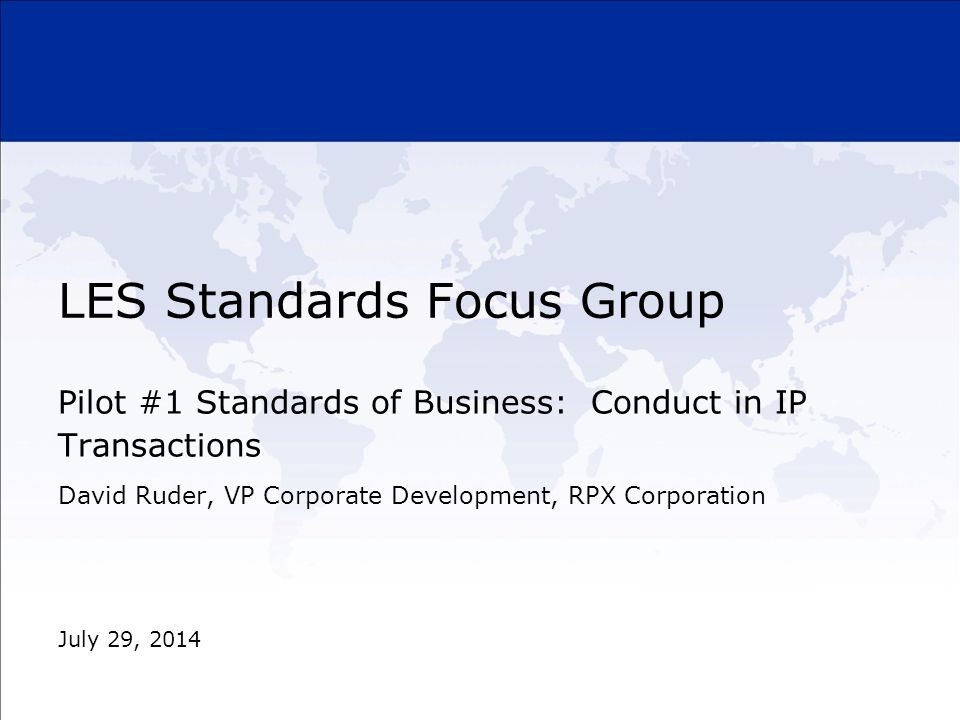 LES Standards Focus Group Pilot #1 Standards of Business: Conduct in IP Transactions July 29, 2014 David Ruder, VP Corporate Development, RPX Corporat