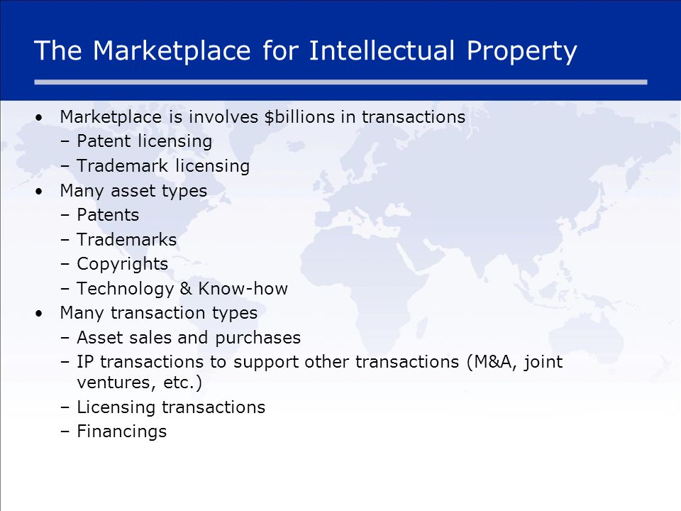 The Marketplace for Intellectual Property Marketplace is involves $billions in transactions –Patent licensing –Trademark licensing Many asset types –Patents –Trademarks –Copyrights –Technology & Know-how Many transaction types –Asset sales and purchases –IP transactions to support other transactions (M&A, joint ventures, etc.) –Licensing transactions –Financings