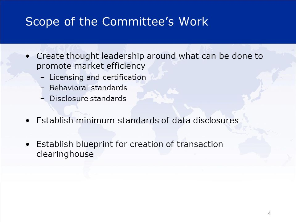 Scope of the Committee's Work Create thought leadership around what can be done to promote market efficiency –Licensing and certification –Behavioral standards –Disclosure standards Establish minimum standards of data disclosures Establish blueprint for creation of transaction clearinghouse 4