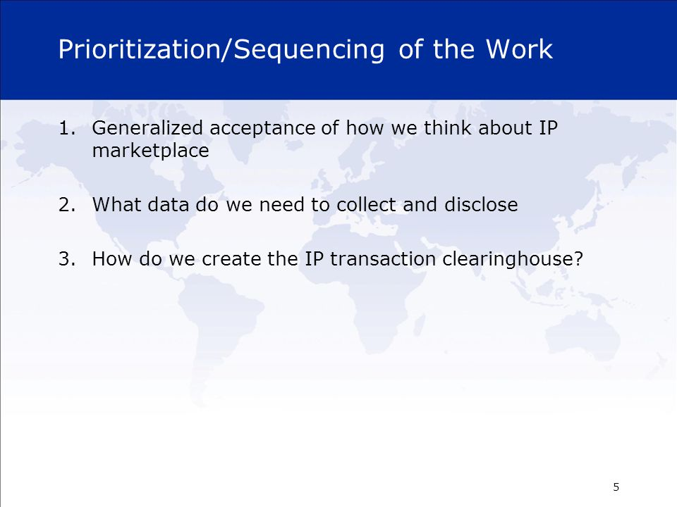 Prioritization/Sequencing of the Work 1.Generalized acceptance of how we think about IP marketplace 2.What data do we need to collect and disclose 3.How do we create the IP transaction clearinghouse.