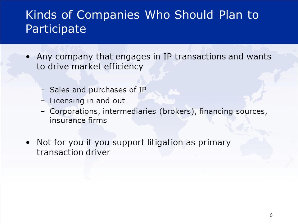 Kinds of Companies Who Should Plan to Participate Any company that engages in IP transactions and wants to drive market efficiency –Sales and purchases of IP –Licensing in and out –Corporations, intermediaries (brokers), financing sources, insurance firms Not for you if you support litigation as primary transaction driver 6