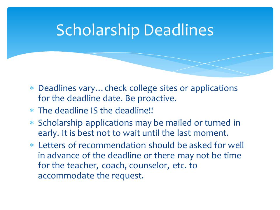  Deadlines vary…check college sites or applications for the deadline date. Be proactive.  The deadline IS the deadline!!  Scholarship applications