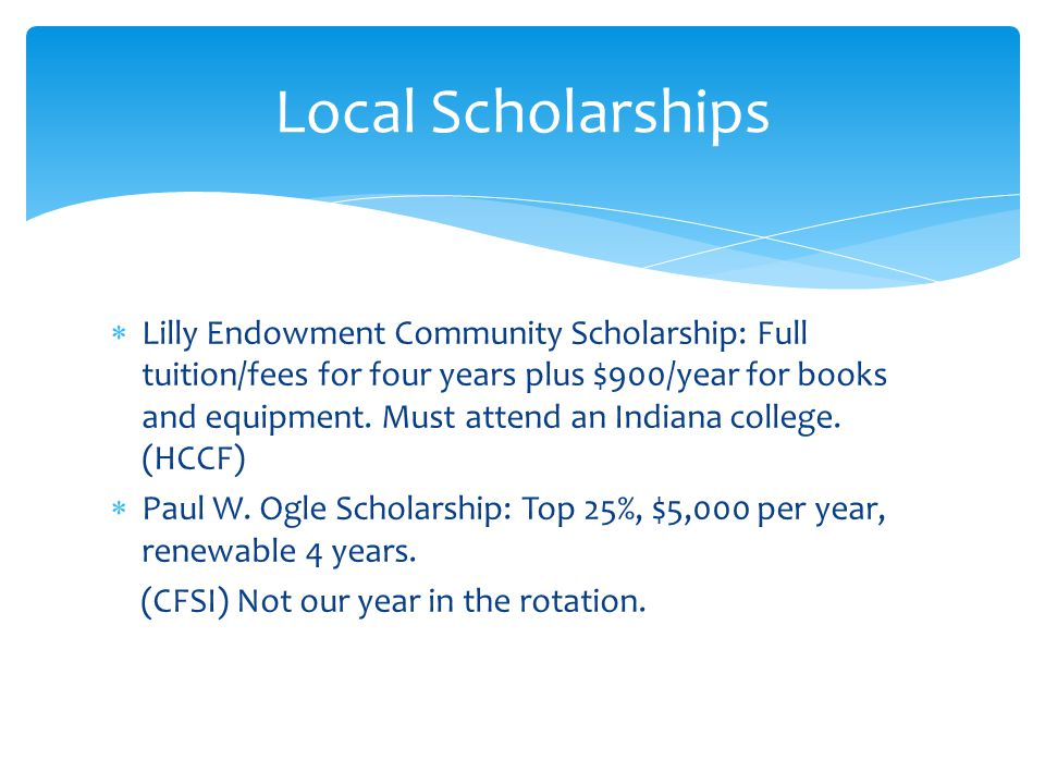  Lilly Endowment Community Scholarship: Full tuition/fees for four years plus $900/year for books and equipment. Must attend an Indiana college. (HCC