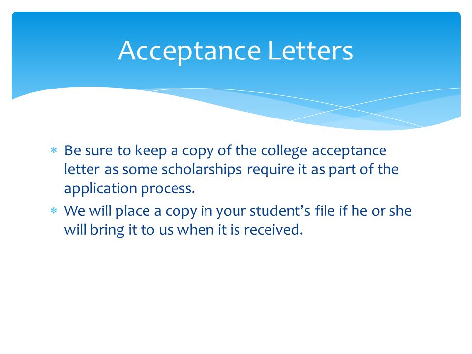  Be sure to keep a copy of the college acceptance letter as some scholarships require it as part of the application process.  We will place a copy i