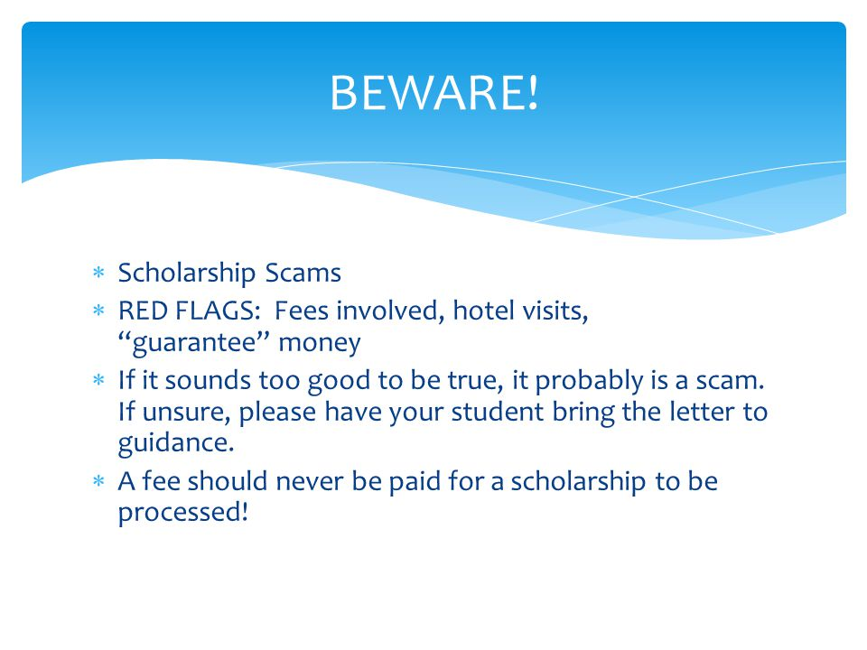  Scholarship Scams  RED FLAGS: Fees involved, hotel visits, guarantee money  If it sounds too good to be true, it probably is a scam.