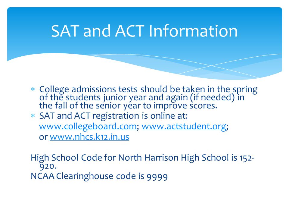  College admissions tests should be taken in the spring of the students junior year and again (if needed) in the fall of the senior year to improve s