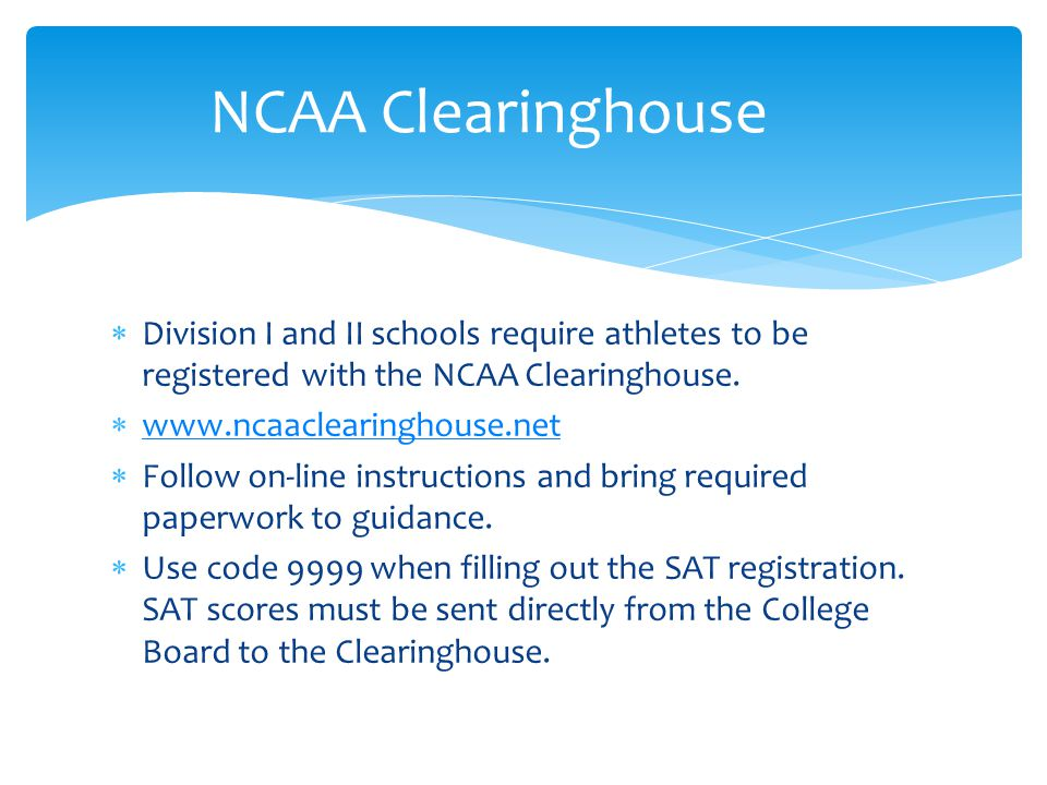  Division I and II schools require athletes to be registered with the NCAA Clearinghouse.  www.ncaaclearinghouse.net www.ncaaclearinghouse.net  Fol