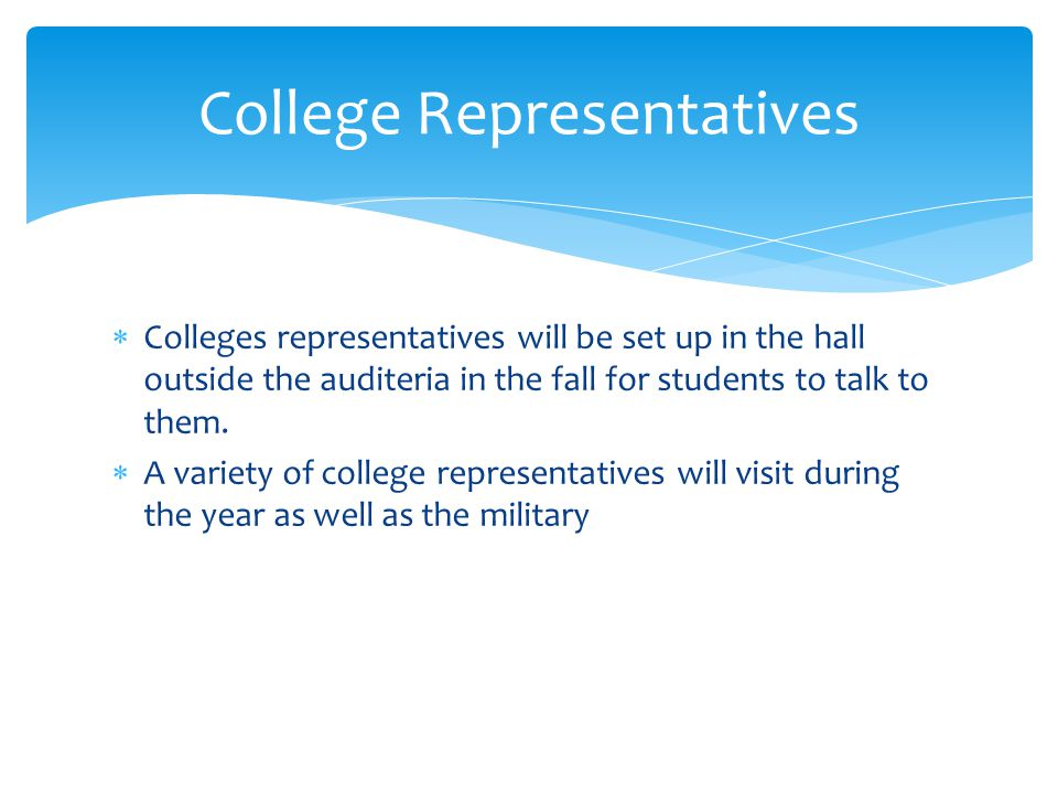  Colleges representatives will be set up in the hall outside the auditeria in the fall for students to talk to them.  A variety of college represent