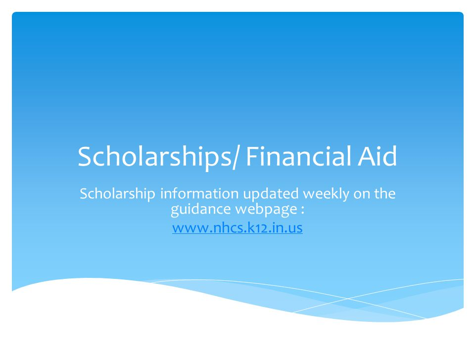 Scholarships/ Financial Aid Scholarship information updated weekly on the guidance webpage : www.nhcs.k12.in.us