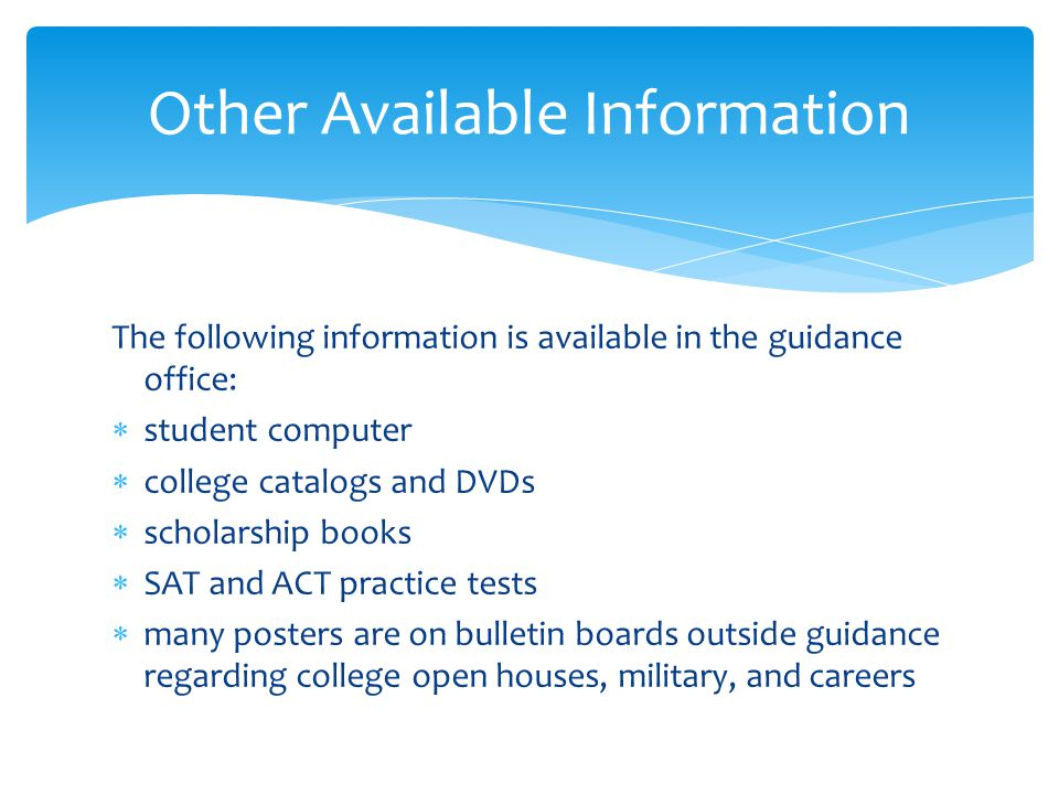 The following information is available in the guidance office:  student computer  college catalogs and DVDs  scholarship books  SAT and ACT practice tests  many posters are on bulletin boards outside guidance regarding college open houses, military, and careers Other Available Information