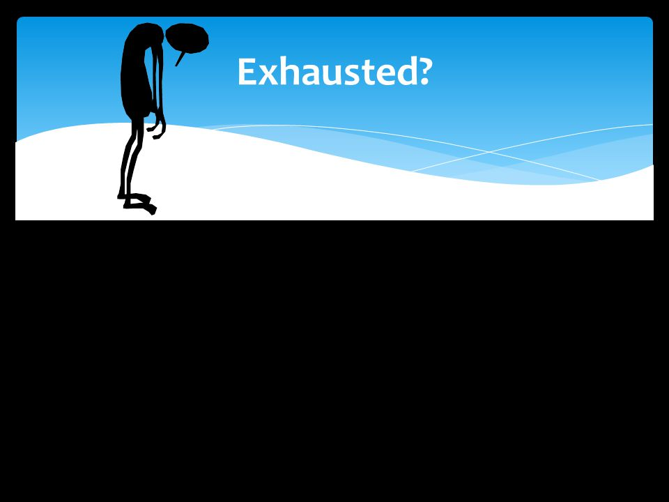 Exhausted?
