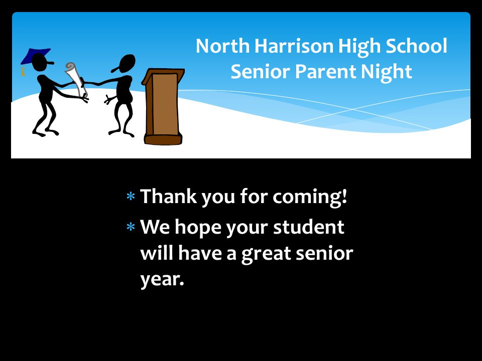 North Harrison High School Senior Parent Night  Thank you for coming!  We hope your student will have a great senior year.