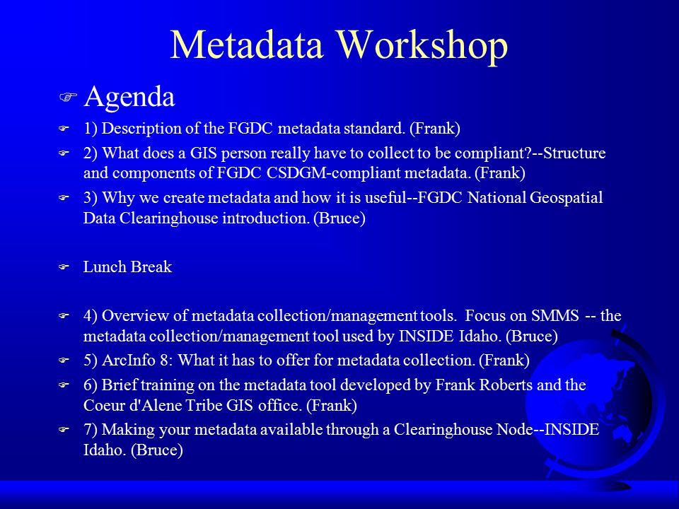 Metadata Workshop Frank Roberts, Coeur d'Alene Tribe GIS Bruce Godfrey, U of I, Inside Idaho Project (Funded by FGDC)