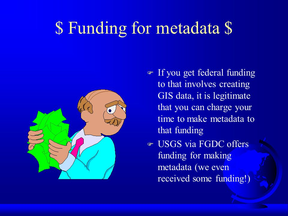 Resources Available F Federal Geographic Data Committee –What s new with metadata, Metadata Factsheet (pdf), Metadata Frequently Asked Questions, The Value of Metadata, Manager s Brochure, Content Standard for Digital Geospatial Metadata (CSDGM) F OGRIP, July 98 –http://www.fgdc.gov/metadata/toollist/ogrip/ F Metadata Tools for Geospatial Data,Oct 98 –http://badger.state.wi.us/agencies/wlib/sco/meta tool/mtools.htm