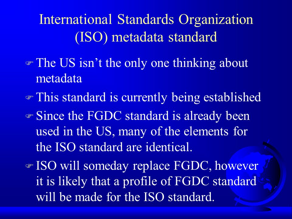 Federal Geographic Data Committee Metadata Standard F Gives us a predefined framework for metadata F Provides a common set of terminology to exchange metadata F Executive Order 12906: requires Federal agencies to use the standard to document data they produce beginning in 1995. F Gives us both required and optional elements