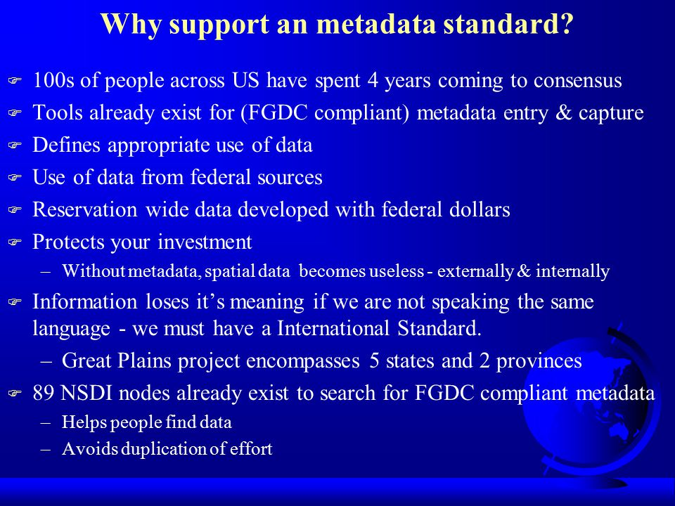 International Standards Organization (ISO) metadata standard F The US isn't the only one thinking about metadata F This standard is currently being established F Since the FGDC standard is already been used in the US, many of the elements for the ISO standard are identical.