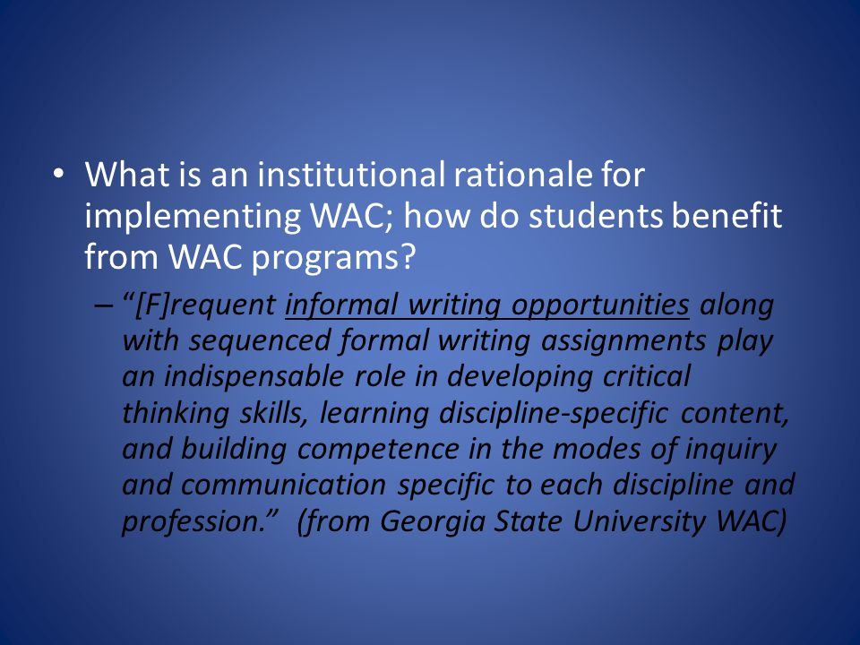"What is an institutional rationale for implementing WAC; how do students benefit from WAC programs? – ""[F]requent informal writing opportunities along"