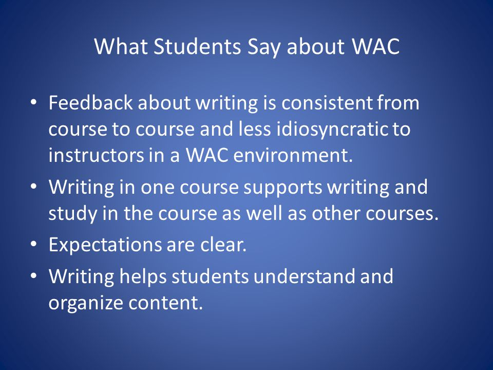 What Students Say about WAC Feedback about writing is consistent from course to course and less idiosyncratic to instructors in a WAC environment. Wri