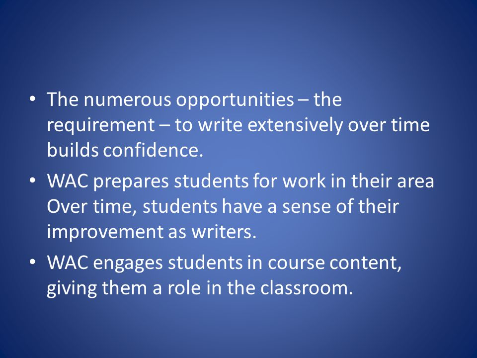 The numerous opportunities – the requirement – to write extensively over time builds confidence. WAC prepares students for work in their area Over tim